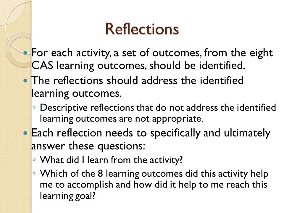Reflections For each activity, a set of outcomes, from the eight CAS learning outcomes, should be identified.