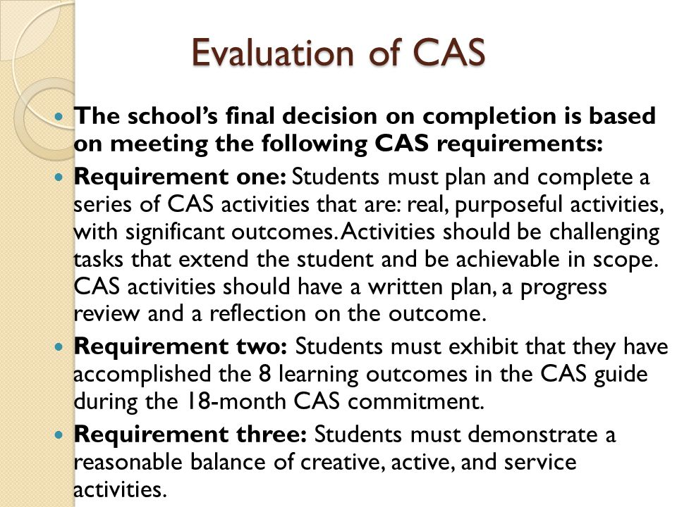 Evaluation of CAS The school's final decision on completion is based on meeting the following CAS requirements: