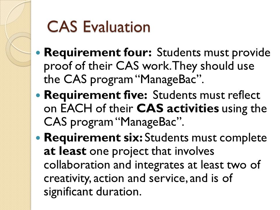 CAS Evaluation Requirement four: Students must provide proof of their CAS work. They should use the CAS program ManageBac .