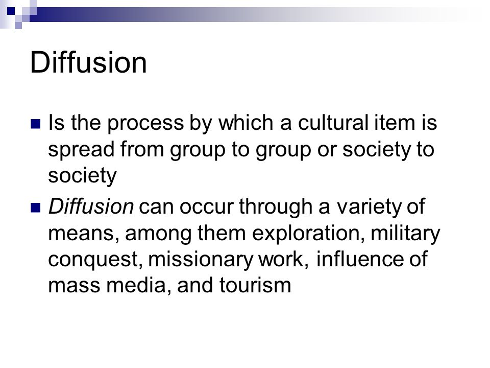 Diffusion Is the process by which a cultural item is spread from group to group or society to society.