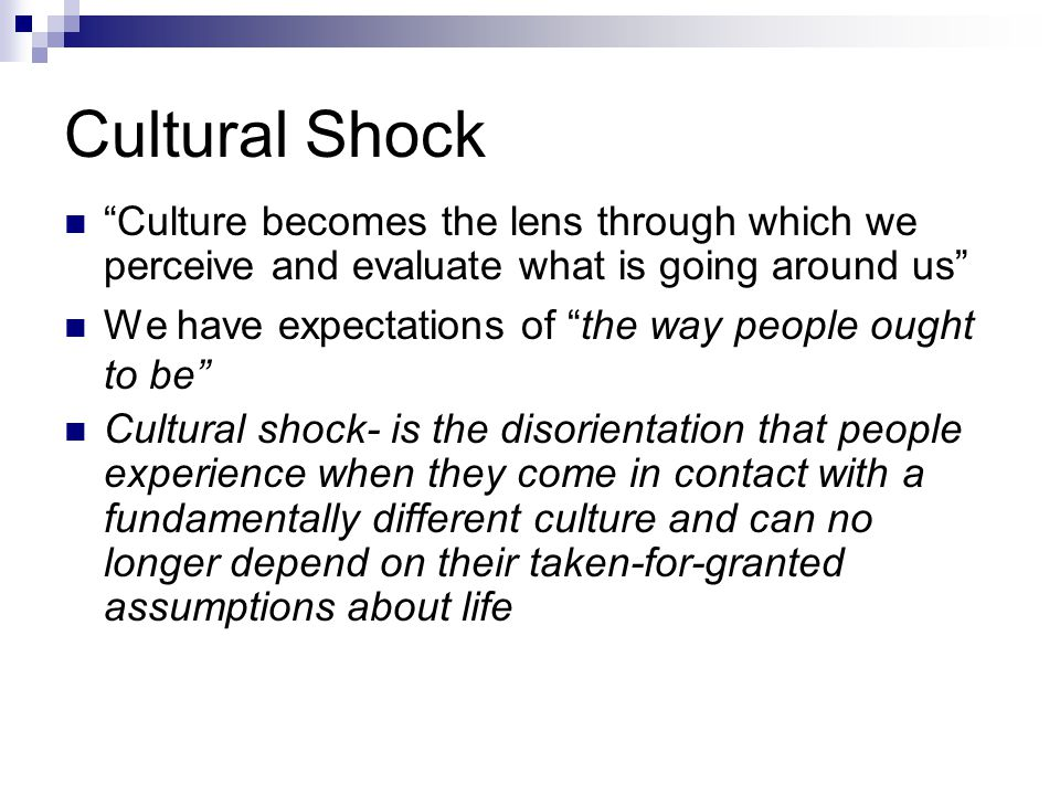 Cultural Shock Culture becomes the lens through which we perceive and evaluate what is going around us