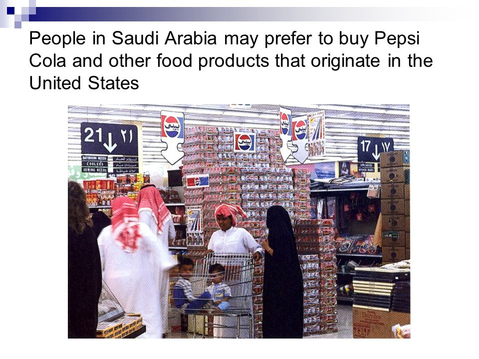 People in Saudi Arabia may prefer to buy Pepsi Cola and other food products that originate in the United States