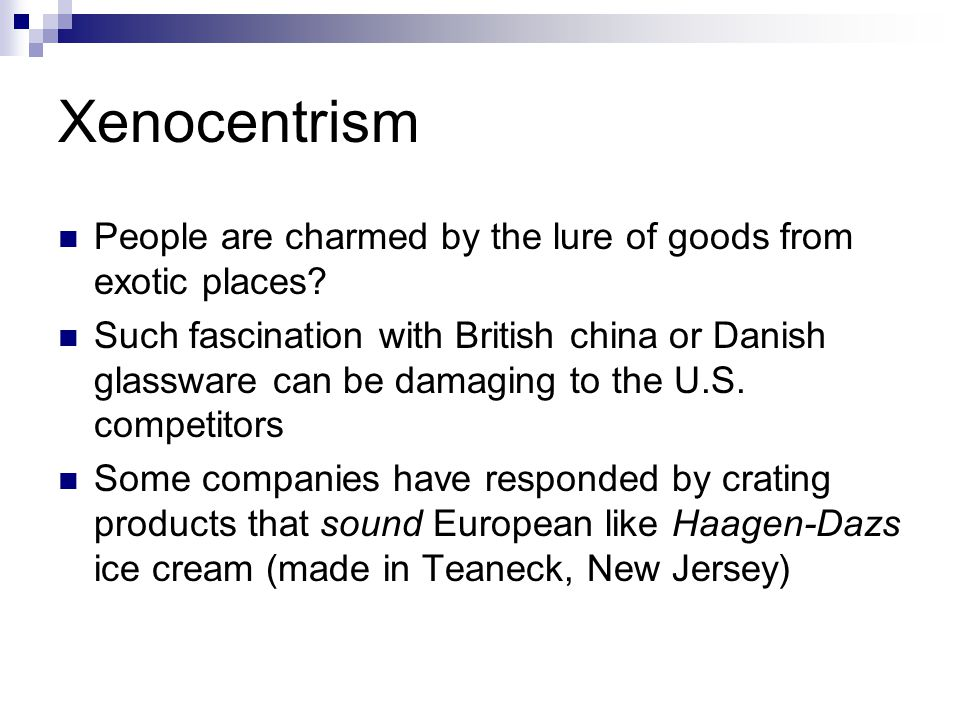 Xenocentrism People are charmed by the lure of goods from exotic places