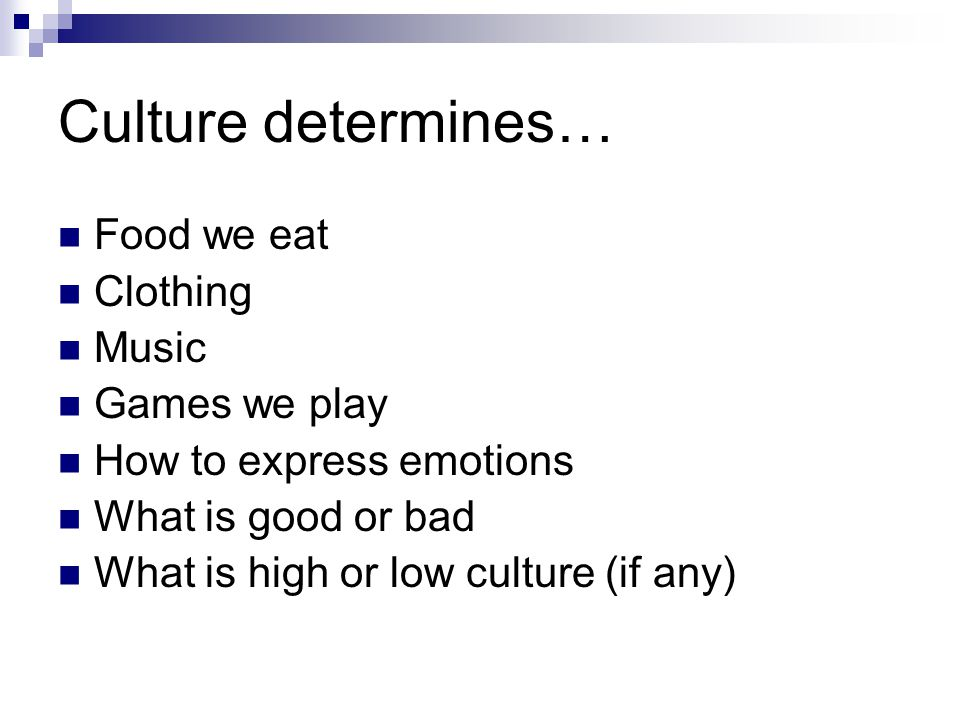 Culture determines… Food we eat Clothing Music Games we play