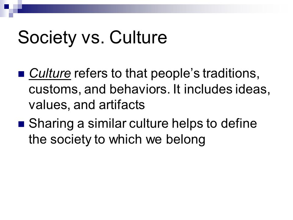 Society vs. Culture Culture refers to that people's traditions, customs, and behaviors. It includes ideas, values, and artifacts.