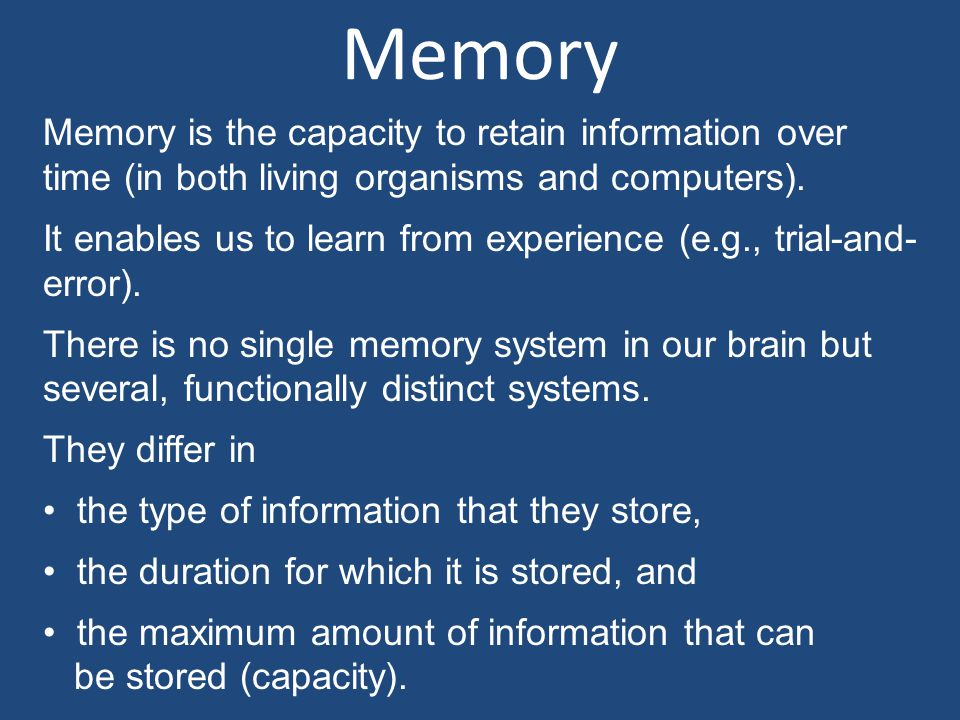 Memory Memory is the capacity to retain information over time (in both living organisms and computers).
