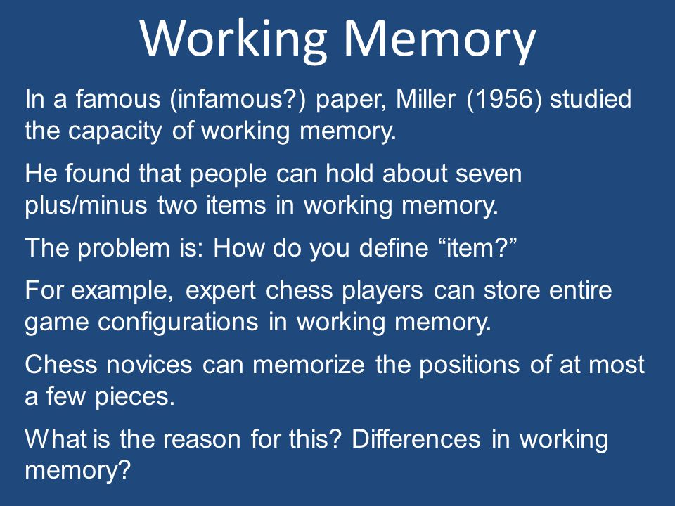 Working Memory In a famous (infamous ) paper, Miller (1956) studied the capacity of working memory.