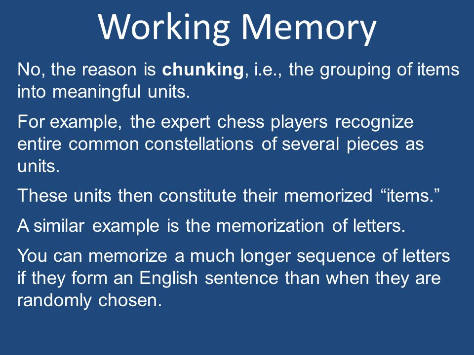 Working Memory No, the reason is chunking, i.e., the grouping of items into meaningful units.