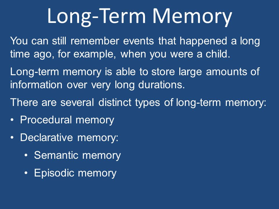 Long-Term Memory You can still remember events that happened a long time ago, for example, when you were a child.