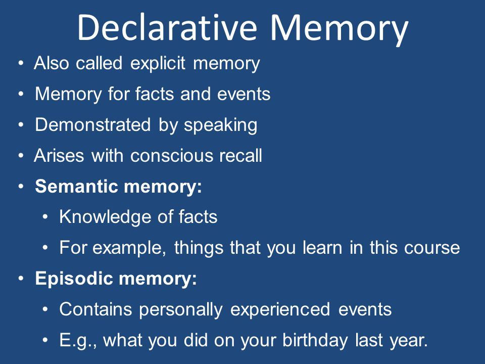 Declarative Memory Also called explicit memory