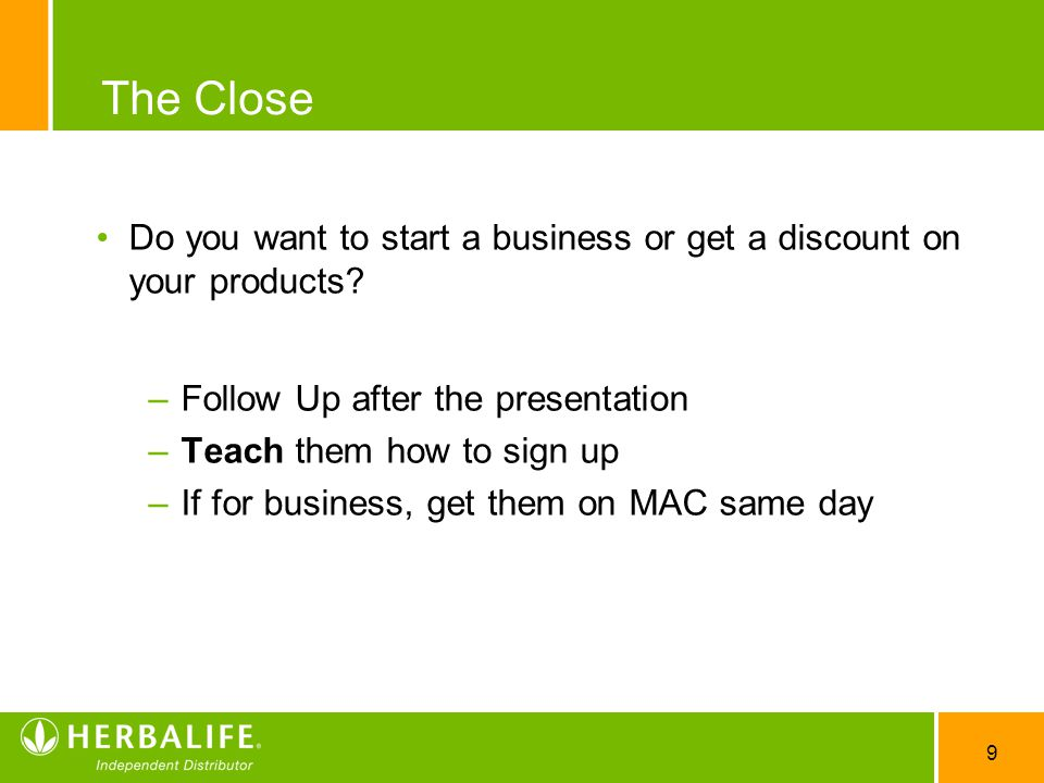 The Close Do you want to start a business or get a discount on your products Follow Up after the presentation.