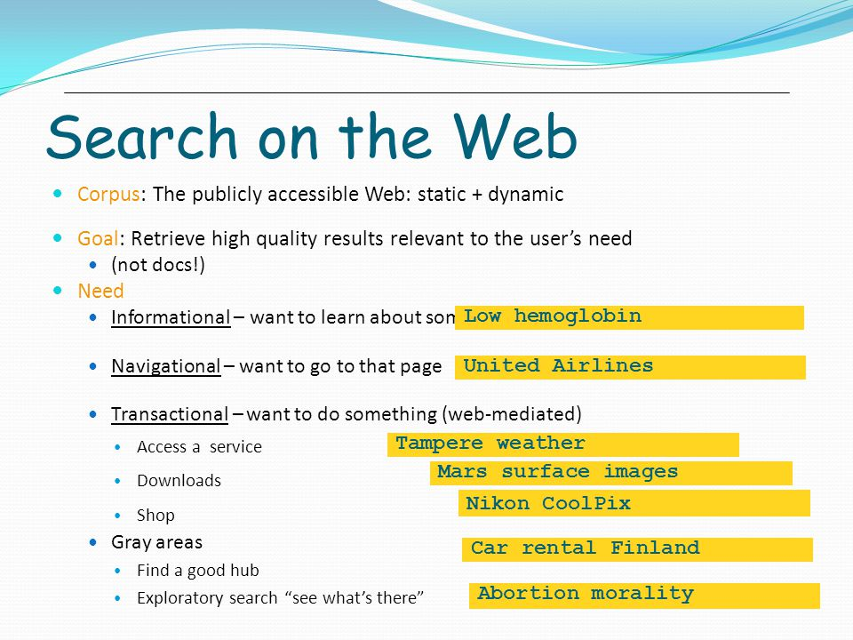 Search on the Web Corpus: The publicly accessible Web: static + dynamic. Goal: Retrieve high quality results relevant to the user's need.