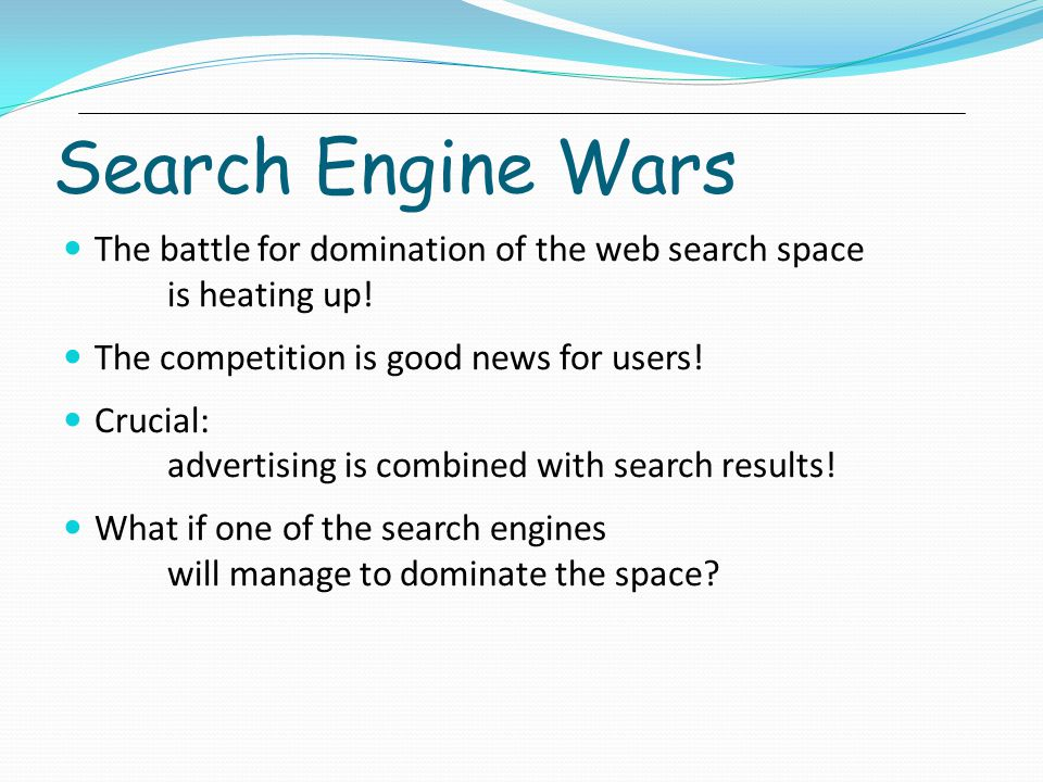 Search Engine Wars The battle for domination of the web search space is heating up! The competition is good news for users!