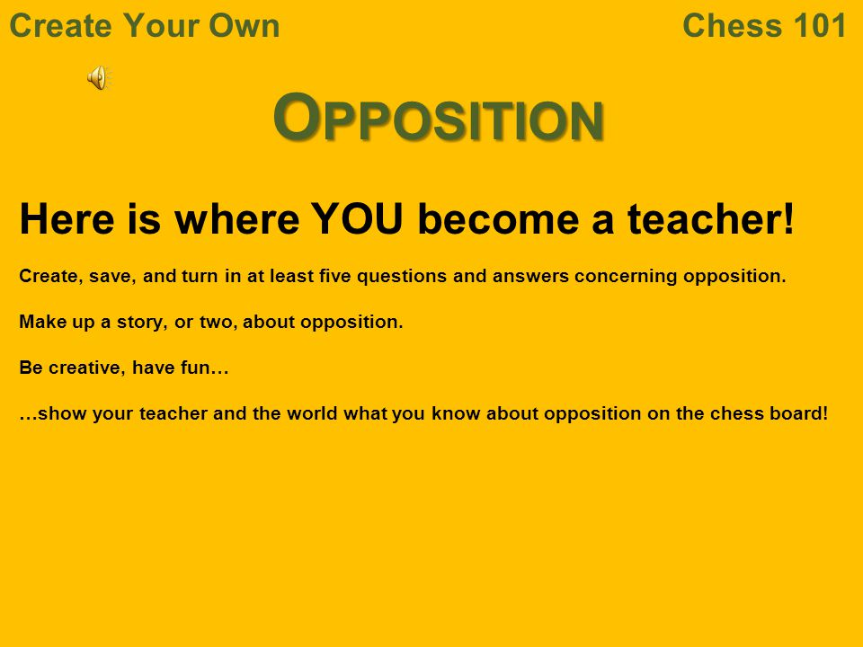 Opposition Here is where YOU become a teacher! Create Your Own