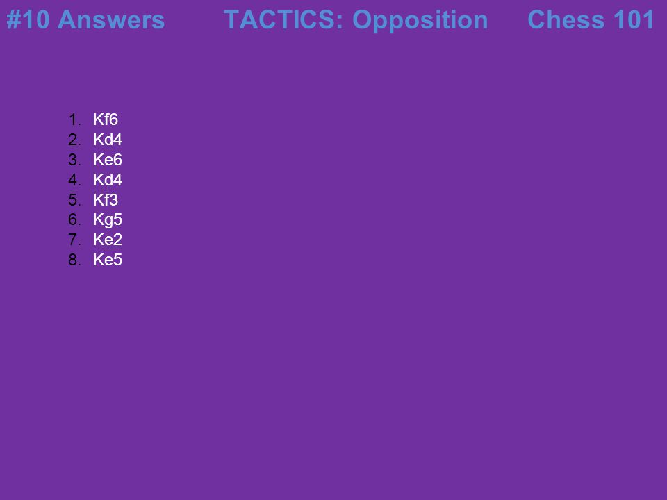 #10 Answers TACTICS: Opposition Chess 101 Kf6 Kd4 Ke6 Kf3 Kg5 Ke2 Ke5