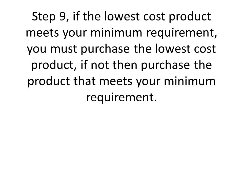 Step 9, if the lowest cost product meets your minimum requirement, you must purchase the lowest cost product, if not then purchase the product that meets your minimum requirement.