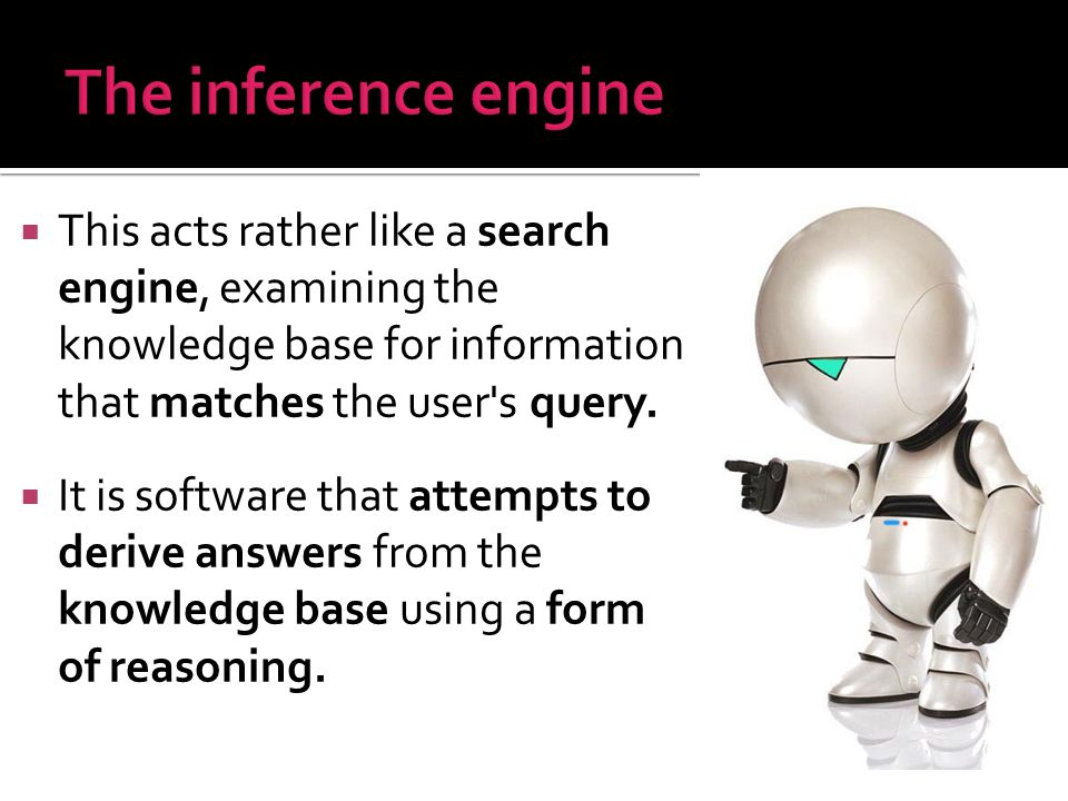 The inference engine This acts rather like a search engine, examining the knowledge base for information that matches the user s query.