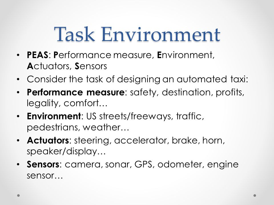 Task Environment PEAS: Performance measure, Environment, Actuators, Sensors. Consider the task of designing an automated taxi: