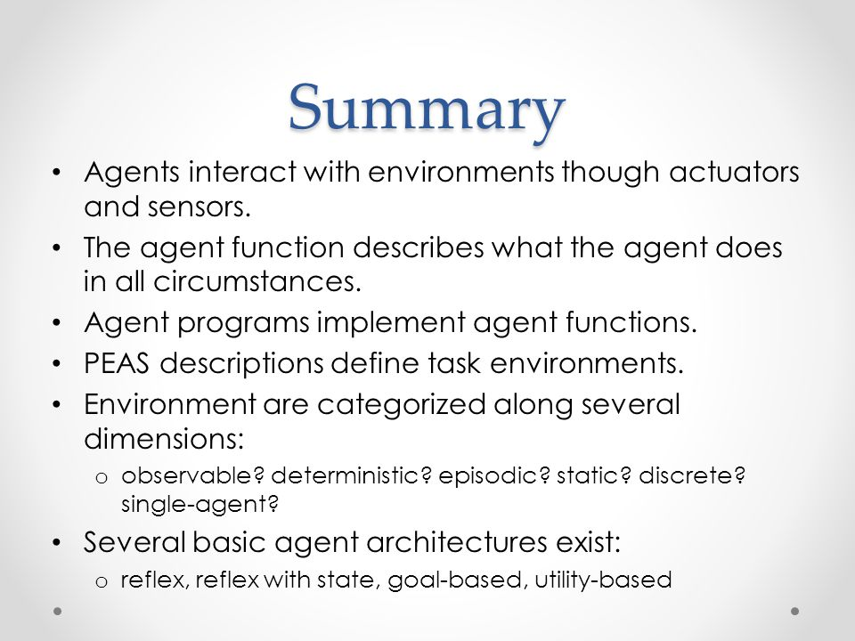 Summary Agents interact with environments though actuators and sensors. The agent function describes what the agent does in all circumstances.