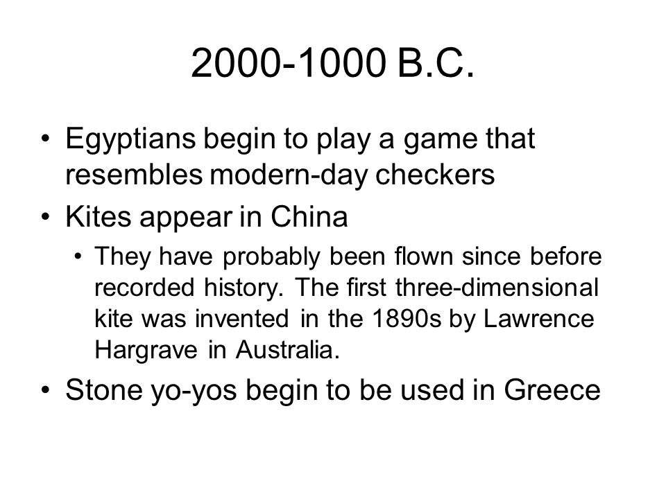 2000-1000 B.C. Egyptians begin to play a game that resembles modern-day checkers. Kites appear in China.