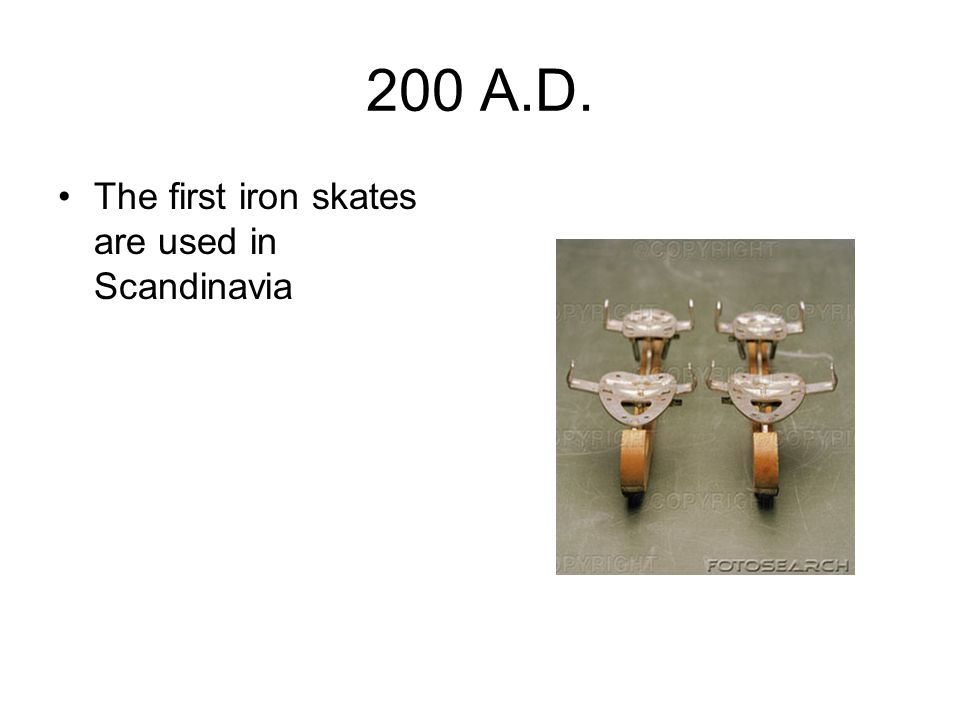 200 A.D. The first iron skates are used in Scandinavia