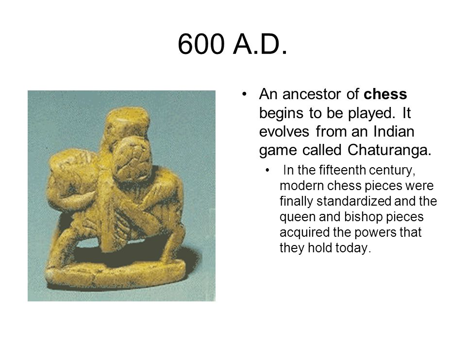 600 A.D. An ancestor of chess begins to be played. It evolves from an Indian game called Chaturanga.
