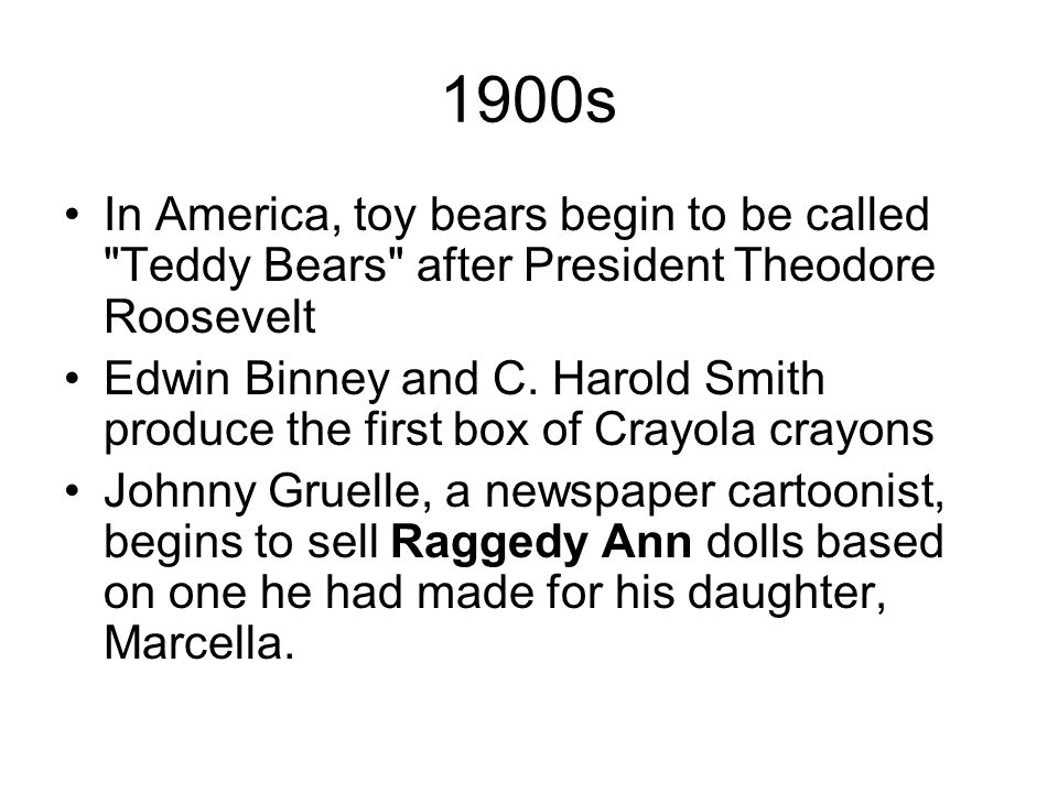 1900s In America, toy bears begin to be called Teddy Bears after President Theodore Roosevelt.