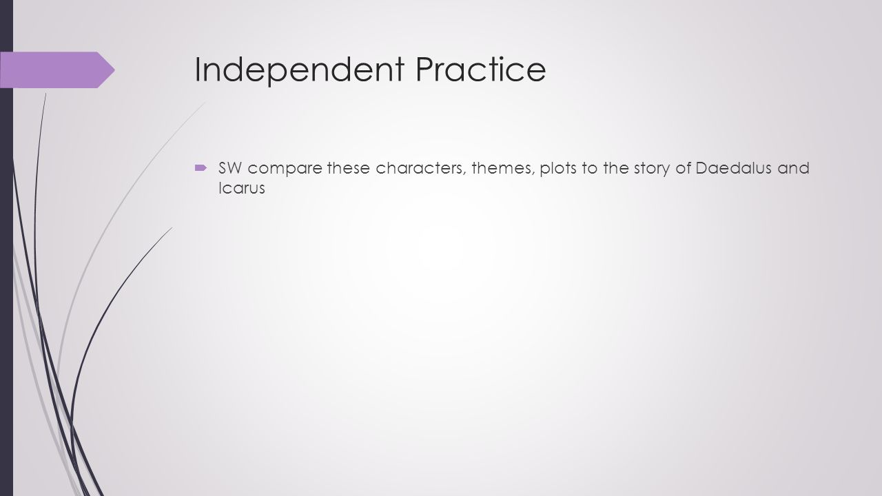 Independent Practice SW compare these characters, themes, plots to the story of Daedalus and Icarus.