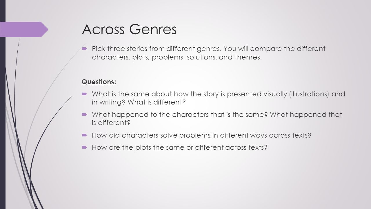 Across Genres Pick three stories from different genres. You will compare the different characters, plots, problems, solutions, and themes.