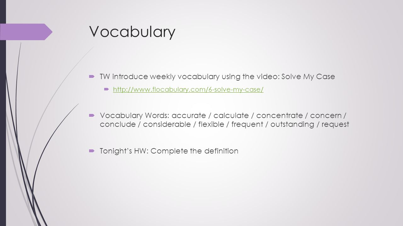 Vocabulary TW introduce weekly vocabulary using the video: Solve My Case. http://www.flocabulary.com/6-solve-my-case/