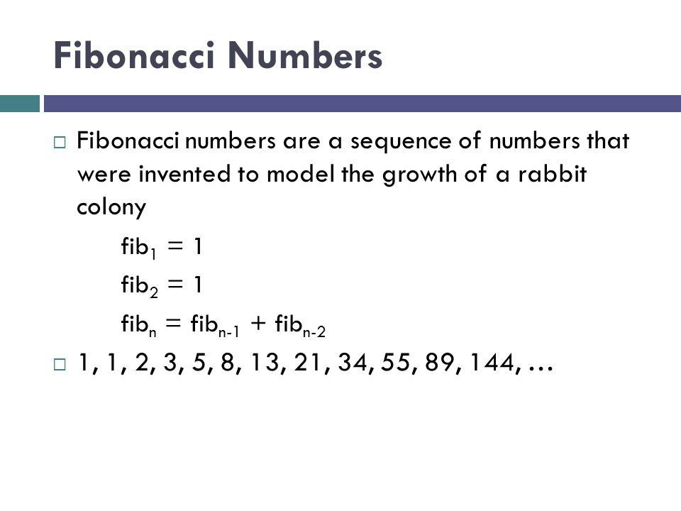 Fibonacci Numbers Fibonacci numbers are a sequence of numbers that were invented to model the growth of a rabbit colony.