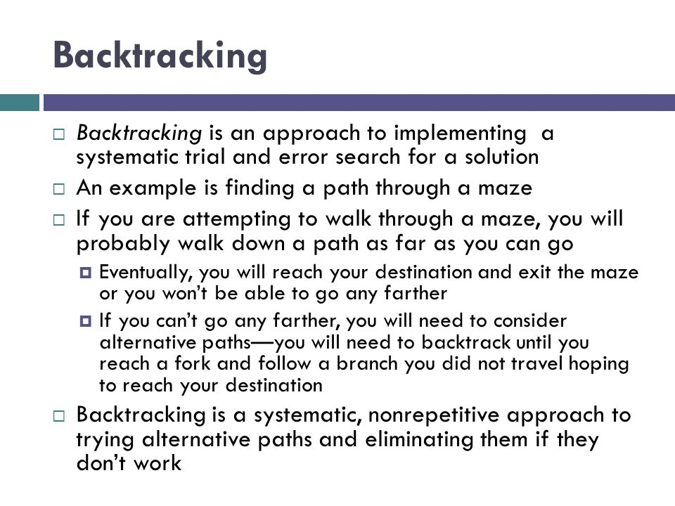 Backtracking Backtracking is an approach to implementing a systematic trial and error search for a solution.