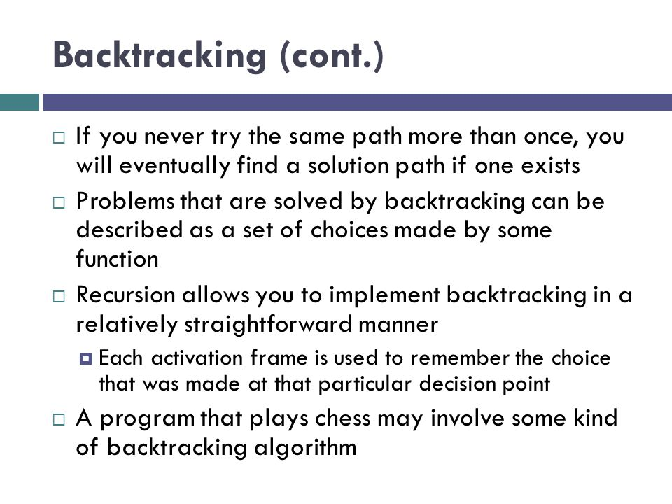 Backtracking (cont.) If you never try the same path more than once, you will eventually find a solution path if one exists.