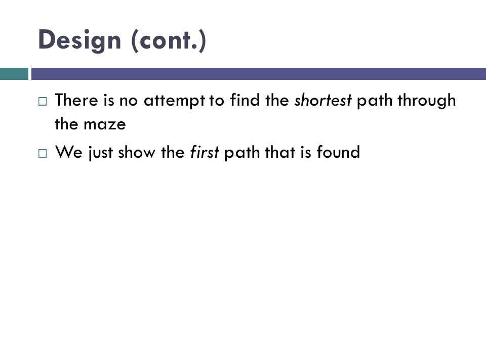 Design (cont.) There is no attempt to find the shortest path through the maze.