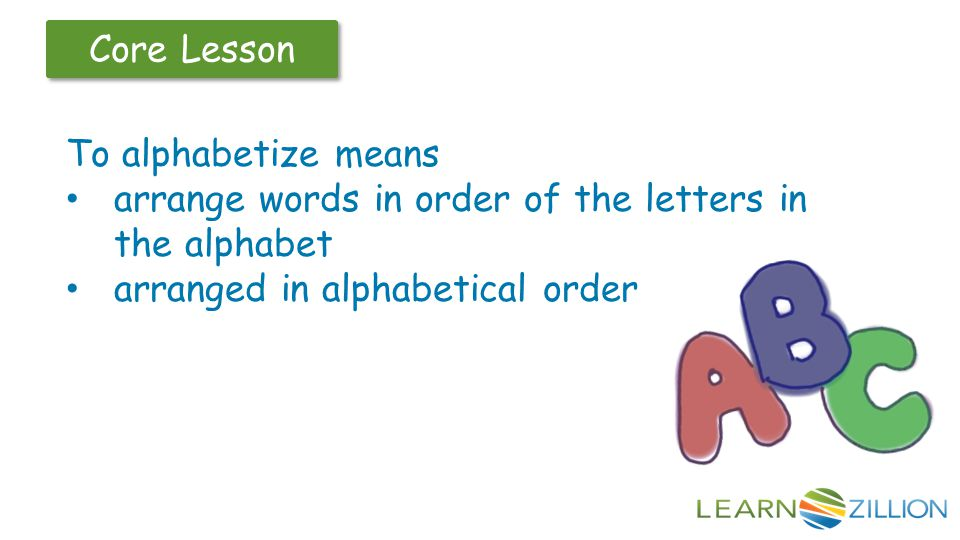 To alphabetize means arrange words in order of the letters in the alphabet.
