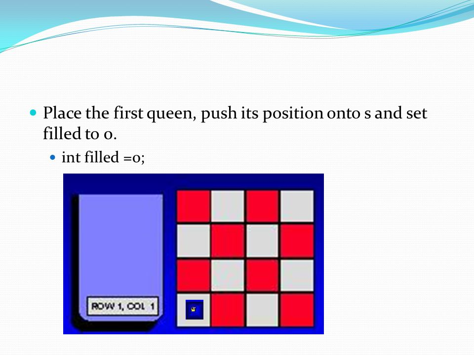 Place the first queen, push its position onto s and set filled to 0.