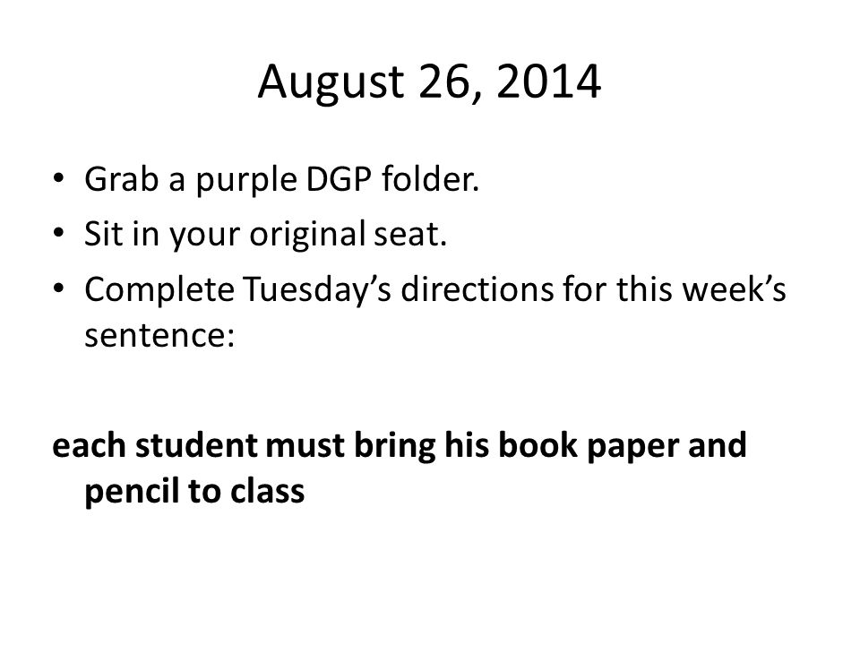 August 26, 2014 Grab a purple DGP folder. Sit in your original seat.