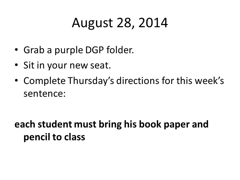 August 28, 2014 Grab a purple DGP folder. Sit in your new seat.