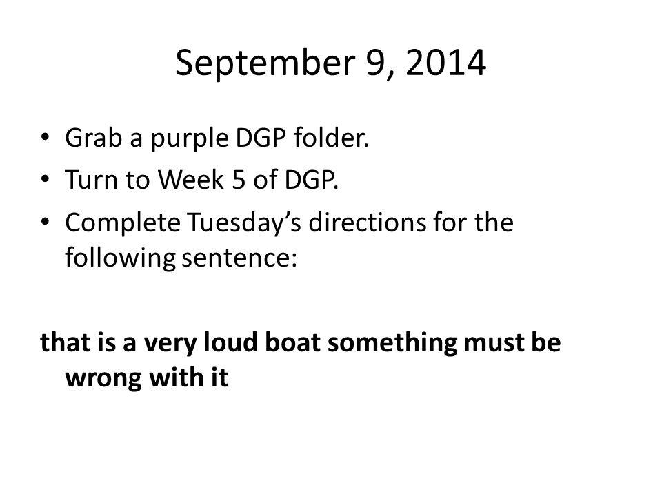 September 9, 2014 Grab a purple DGP folder. Turn to Week 5 of DGP.