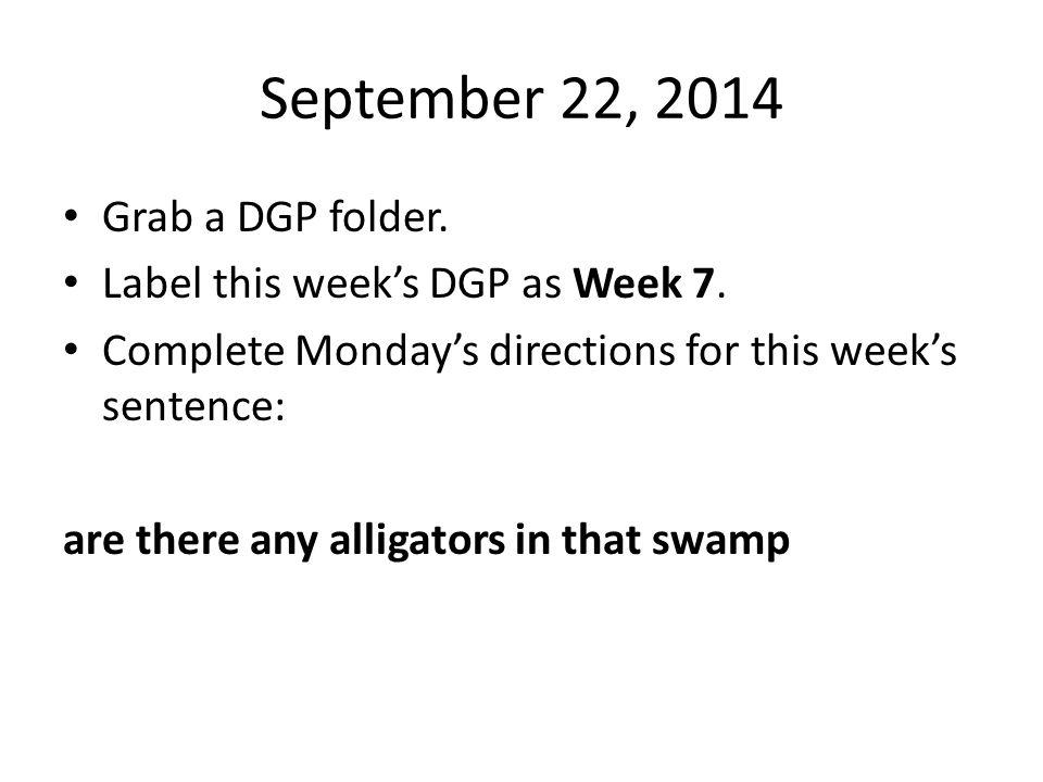 September 22, 2014 Grab a DGP folder. Label this week's DGP as Week 7.