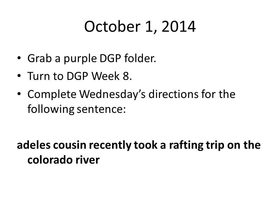 October 1, 2014 Grab a purple DGP folder. Turn to DGP Week 8.
