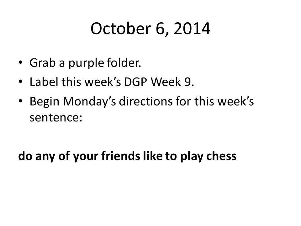 October 6, 2014 Grab a purple folder. Label this week's DGP Week 9.