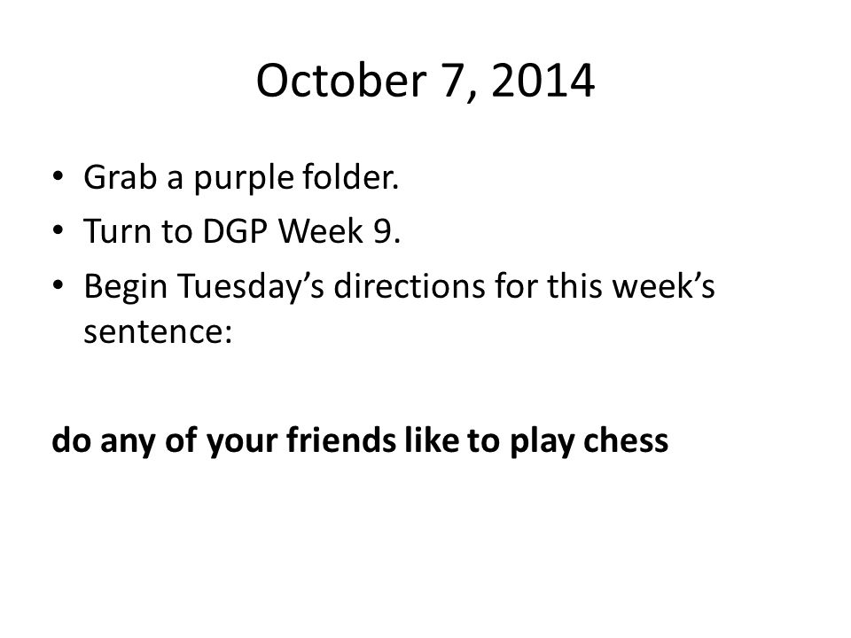 October 7, 2014 Grab a purple folder. Turn to DGP Week 9.