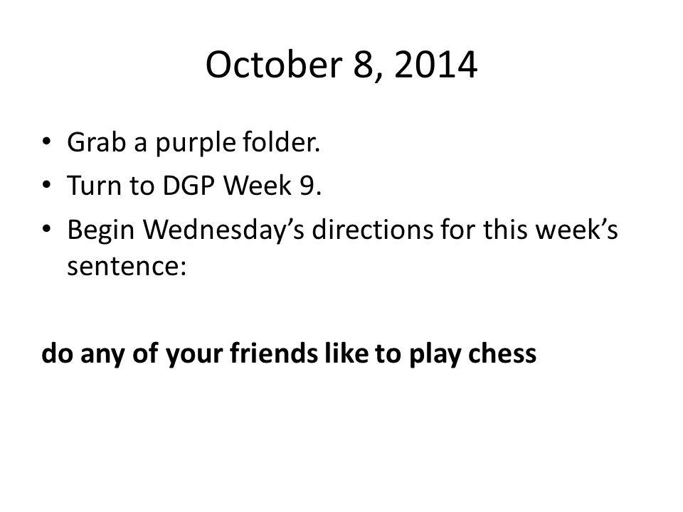 October 8, 2014 Grab a purple folder. Turn to DGP Week 9.