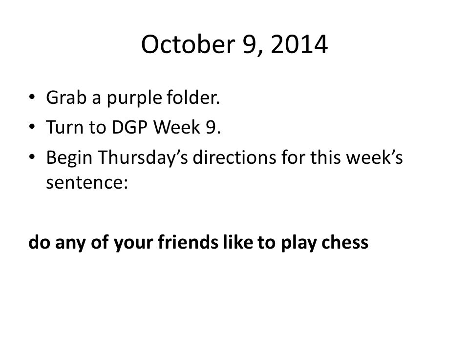 October 9, 2014 Grab a purple folder. Turn to DGP Week 9.