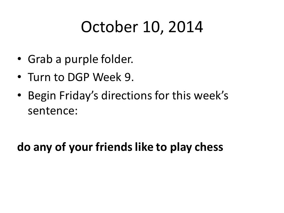 October 10, 2014 Grab a purple folder. Turn to DGP Week 9.