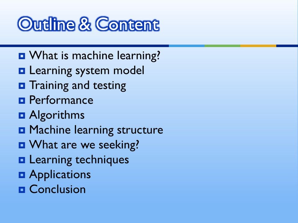 Outline & Content What is machine learning Learning system model