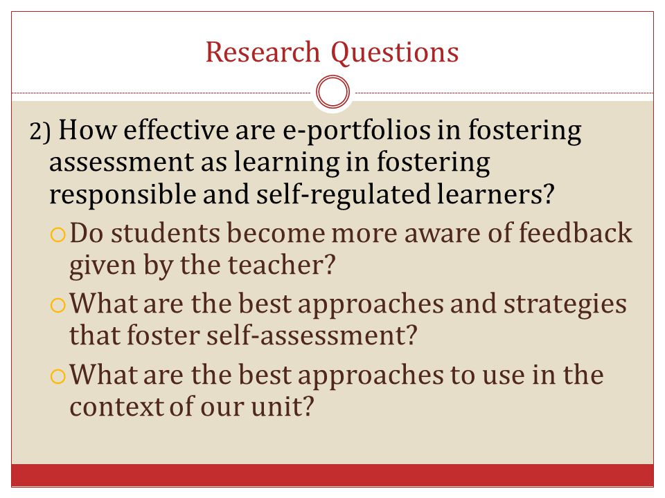 Research Questions 2) How effective are e-portfolios in fostering assessment as learning in fostering responsible and self-regulated learners
