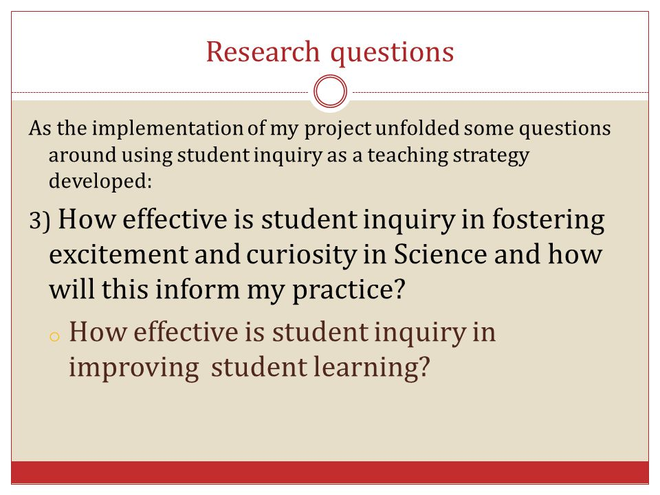 Research questions As the implementation of my project unfolded some questions around using student inquiry as a teaching strategy developed: