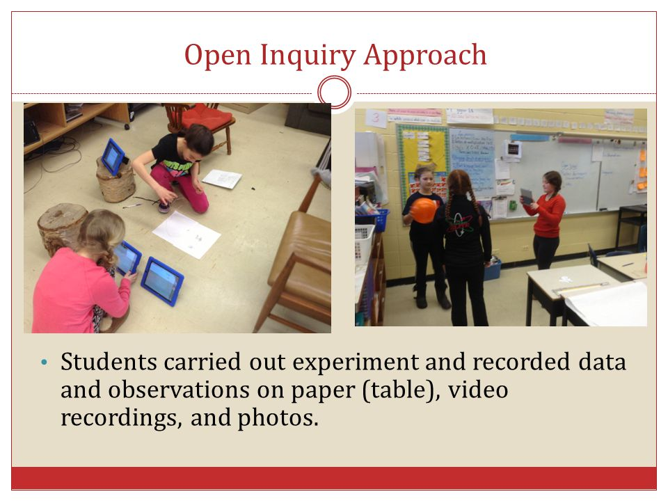 Open Inquiry Approach Students carried out experiment and recorded data and observations on paper (table), video recordings, and photos.
